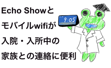Echo showとモバイルwifiが入院・入所中の家族と連絡に便利